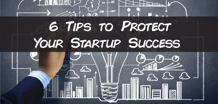6 Tips to Protect Your Startup Success